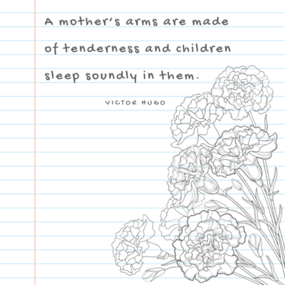 a quote for First Moms - A mother's arms are made of tenderness and children sleep soundly in them.
