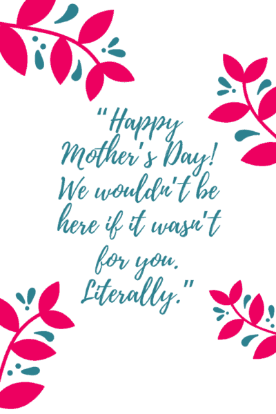 """funny mother's day card sayings & message: """"Happy Mother's Day! We wouldn't be here if it wasn't for you. Literally."""""""
