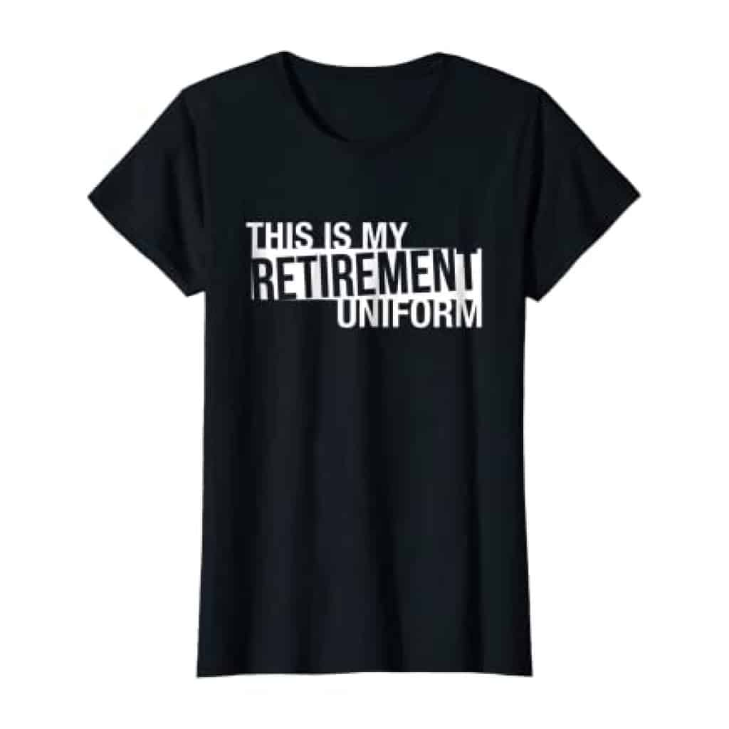 Retirement Uniform T-shirt can be a good retirement gift for women