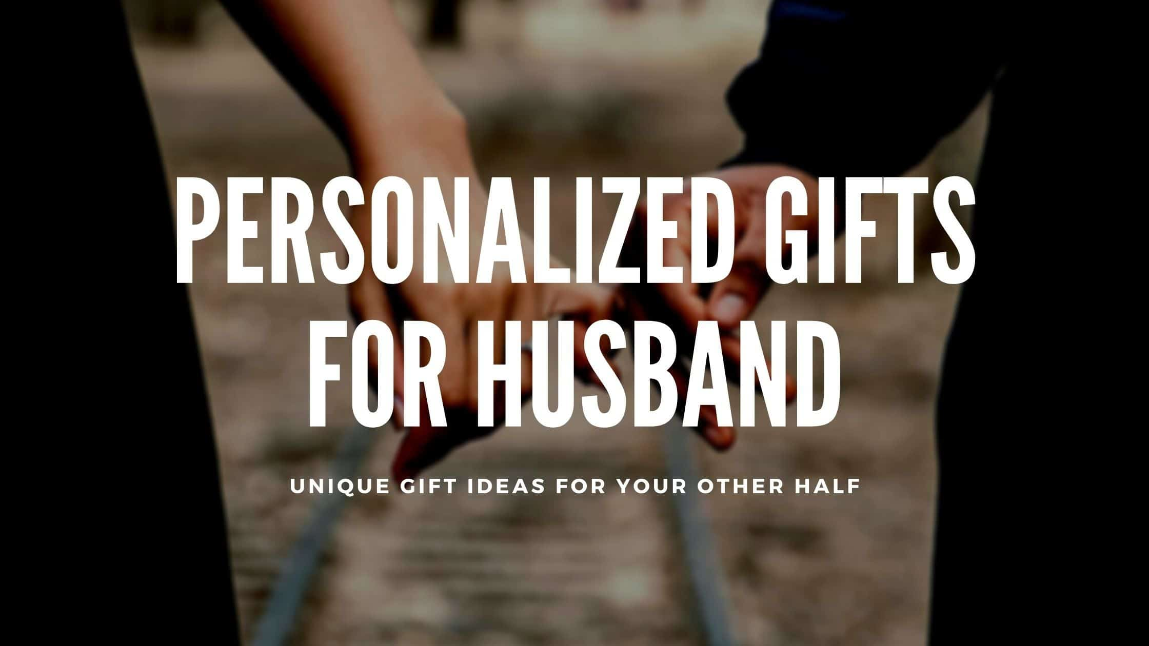 29+ Awesome Personalized Gifts for Husband That He Never Forgets (2021)